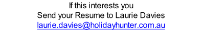 If this interests you Send your Resume to Laurie Davies laurie.davies@holidayhunter.com.au