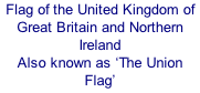 Flag of the United Kingdom of Great Britain and Northern Ireland Also known as 'The Union Flag'